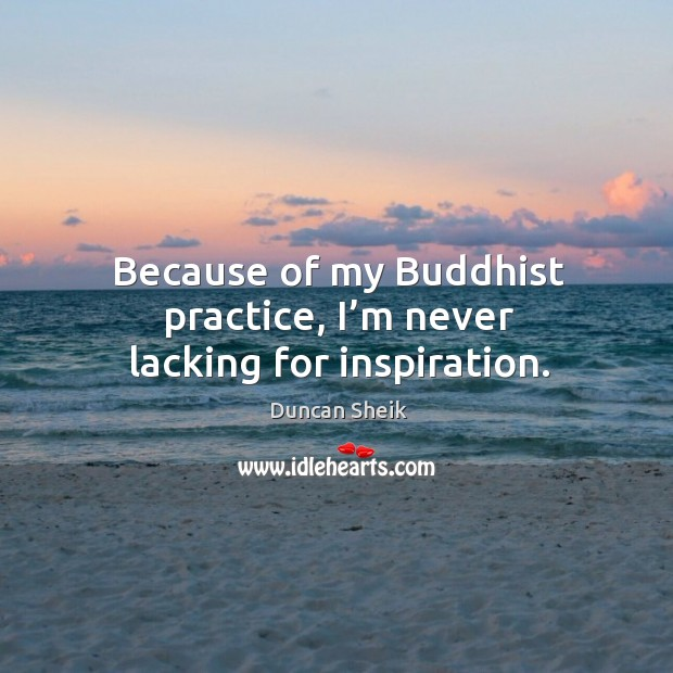 Because of my buddhist practice, I'm never lacking for inspiration. Duncan Sheik Picture Quote