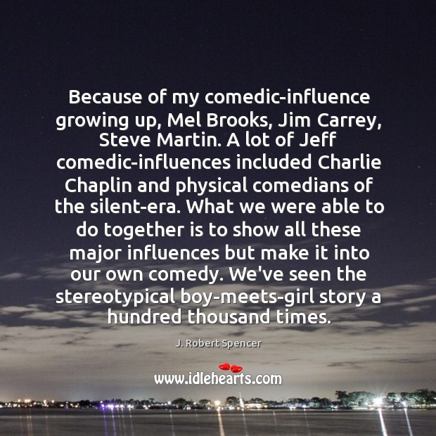 Because of my comedic-influence growing up, Mel Brooks, Jim Carrey, Steve Martin. J. Robert Spencer Picture Quote