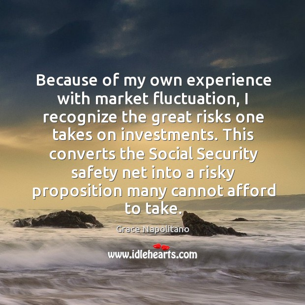 Because of my own experience with market fluctuation Grace Napolitano Picture Quote