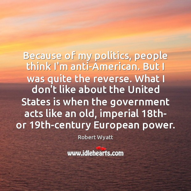 Because of my politics, people think I'm anti-American. But I was quite Image