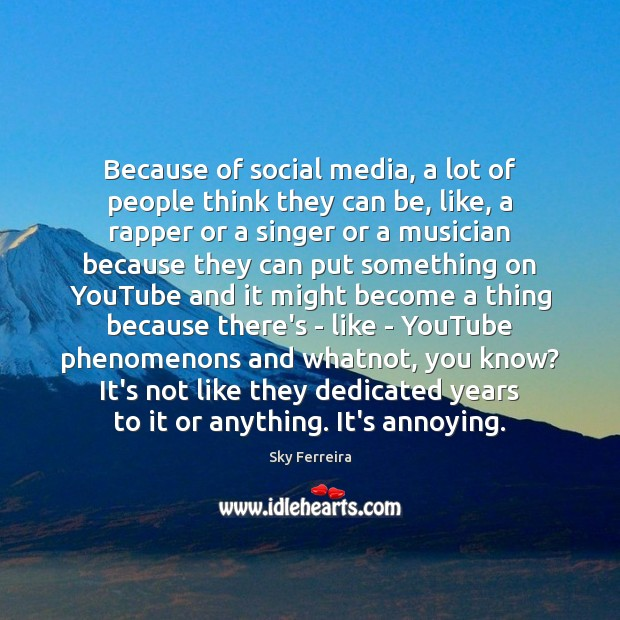 Because of social media, a lot of people think they can be, Image