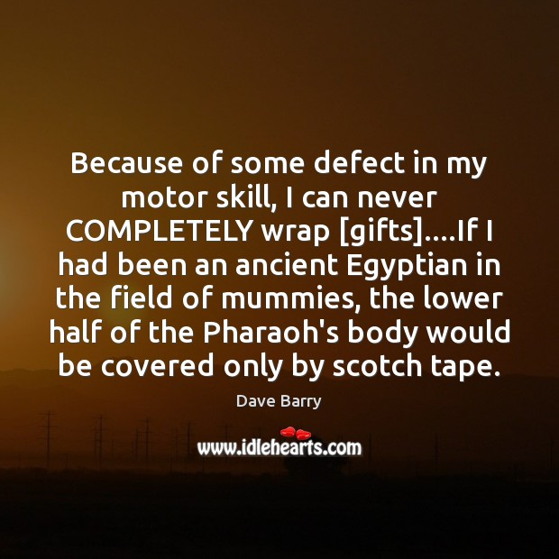 Because of some defect in my motor skill, I can never COMPLETELY Dave Barry Picture Quote