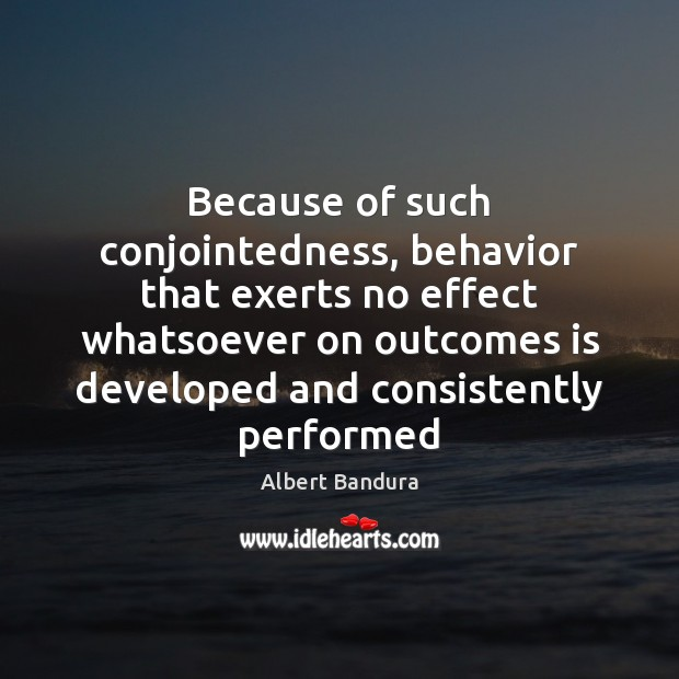 Because of such conjointedness, behavior that exerts no effect whatsoever on outcomes Albert Bandura Picture Quote
