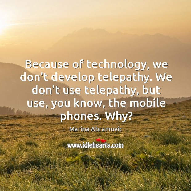 Because of technology, we don't develop telepathy. We don't use telepathy, but Image