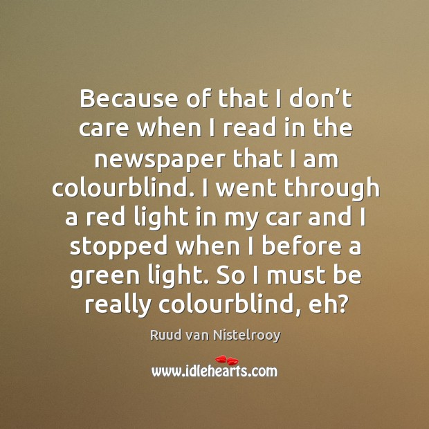Because of that I don't care when I read in the newspaper that I am colourblind. Ruud van Nistelrooy Picture Quote