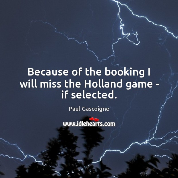 Because of the booking I will miss the Holland game – if selected. Paul Gascoigne Picture Quote