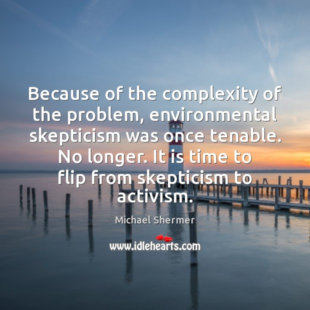 Because of the complexity of the problem, environmental skepticism was once tenable. Michael Shermer Picture Quote