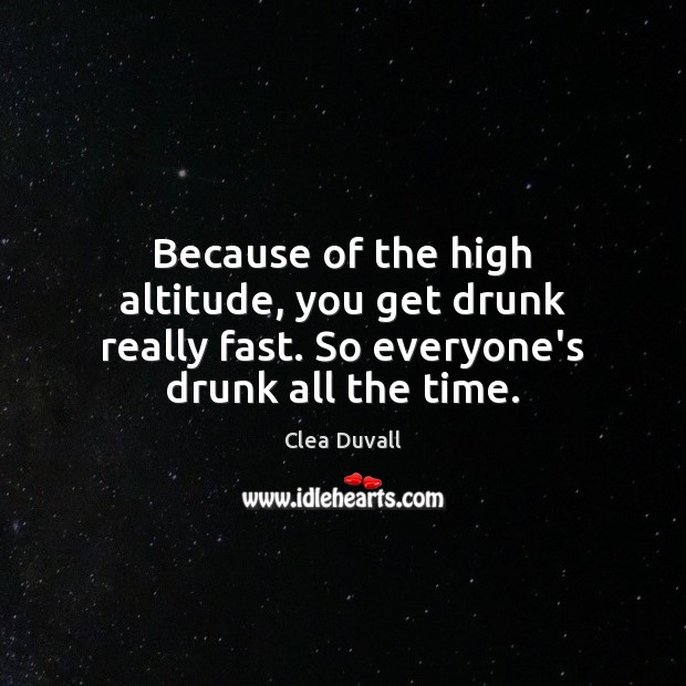 Because of the high altitude, you get drunk really fast. So everyone's drunk all the time. Image