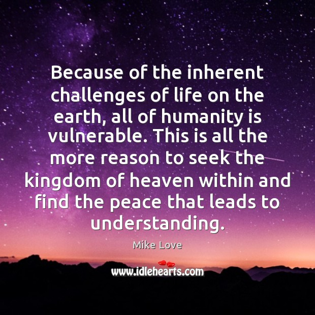 Because of the inherent challenges of life on the earth, all of Mike Love Picture Quote