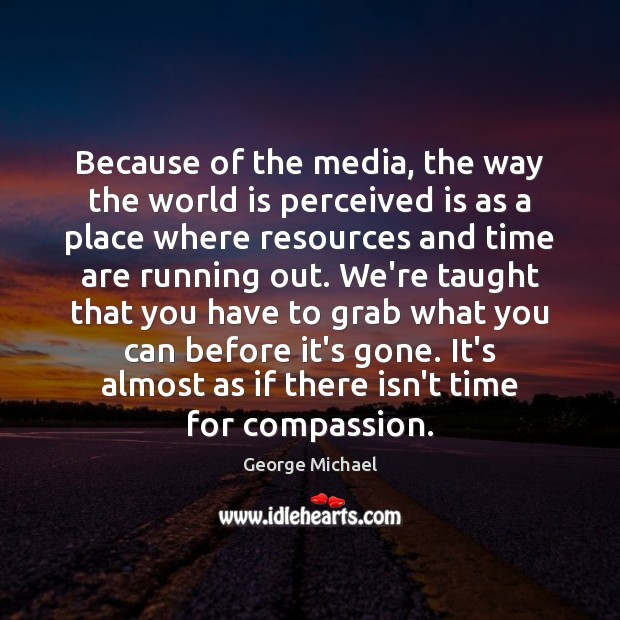 Because of the media, the way the world is perceived is as George Michael Picture Quote