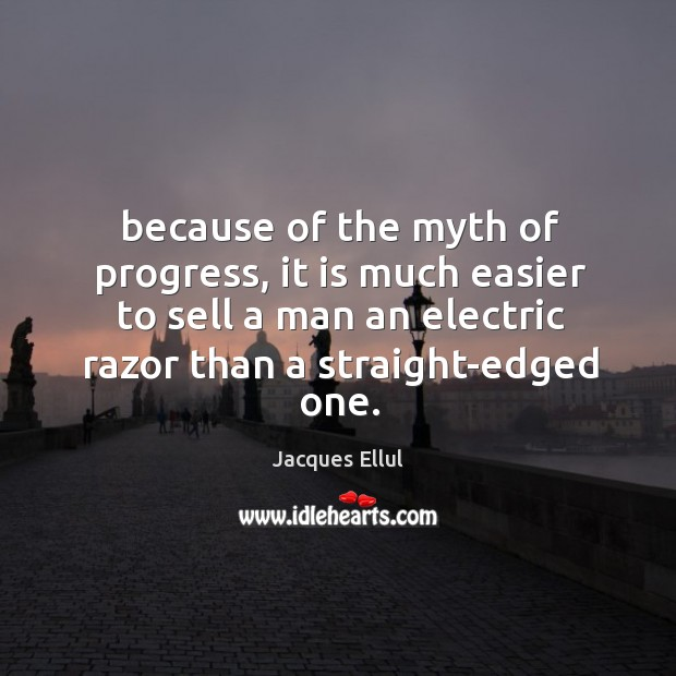 Because of the myth of progress, it is much easier to sell Jacques Ellul Picture Quote