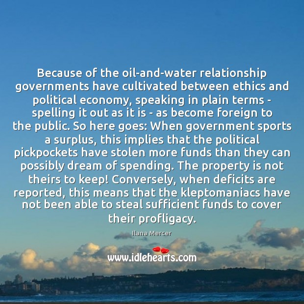 Because of the oil-and-water relationship governments have cultivated between ethics and political Ilana Mercer Picture Quote