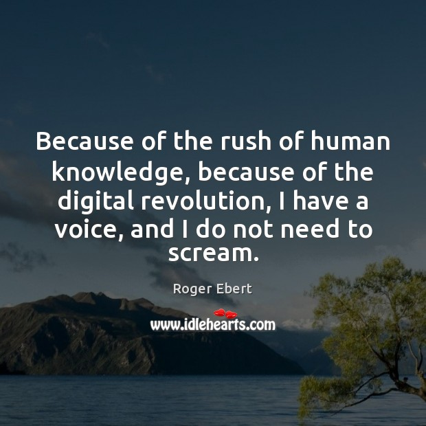Because of the rush of human knowledge, because of the digital revolution, Roger Ebert Picture Quote