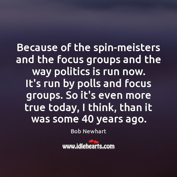 Because of the spin-meisters and the focus groups and the way politics Bob Newhart Picture Quote