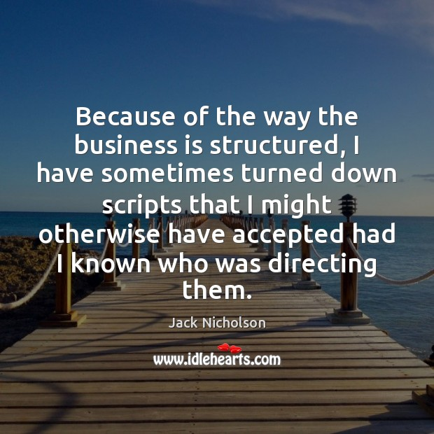 Because of the way the business is structured, I have sometimes turned Jack Nicholson Picture Quote
