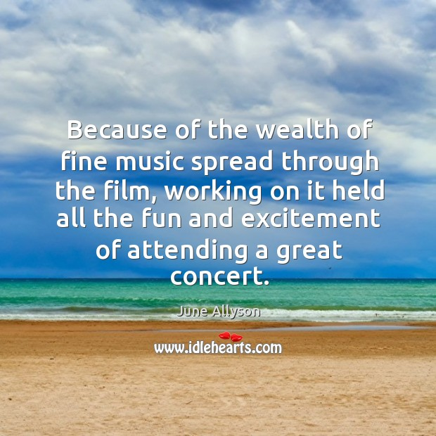 June Allyson Picture Quote image saying: Because of the wealth of fine music spread through the film, working on it held all the fun and