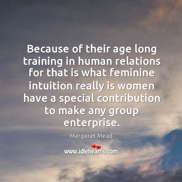 Because of their age long training in human relations for that is what feminine intuition Image