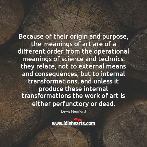 Because of their origin and purpose, the meanings of art are of Lewis Mumford Picture Quote