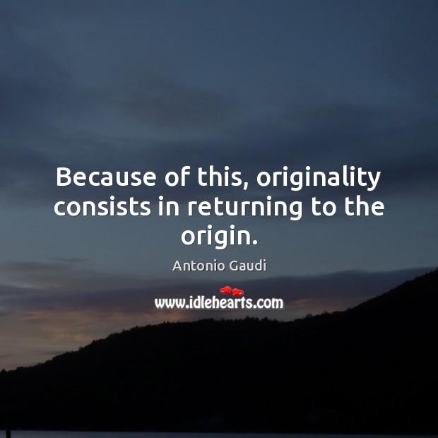 Because of this, originality consists in returning to the origin. Antonio Gaudi Picture Quote