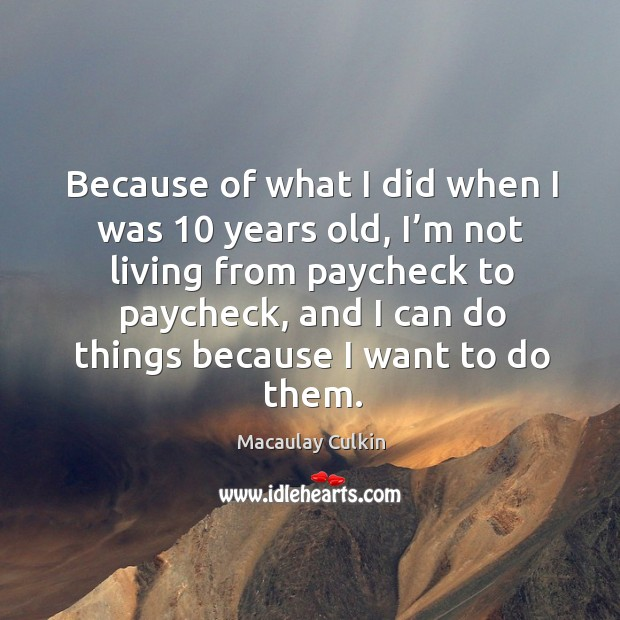 Because of what I did when I was 10 years old, I'm not living from paycheck to paycheck Macaulay Culkin Picture Quote