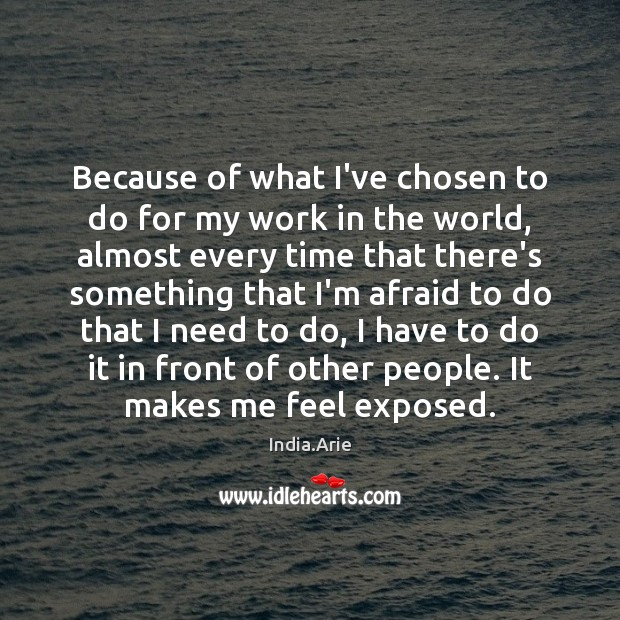 Because of what I've chosen to do for my work in the India.Arie Picture Quote