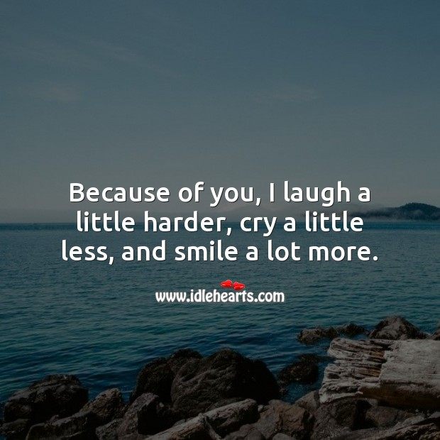 Because of you, I cry a little less, and smile a lot more. Love Quotes for Him Image