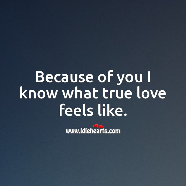 Because of you I know what true love feels like. True Love Quotes Image