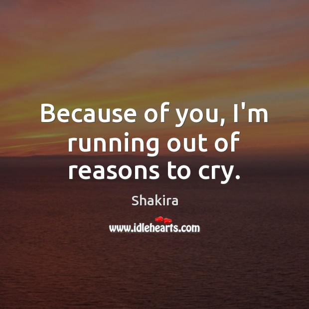 Because of you, I'm running out of reasons to cry. Shakira Picture Quote