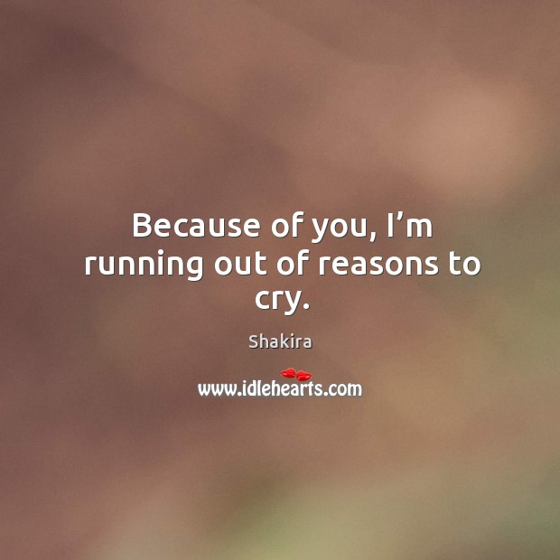 Because of you, I'm running out of reasons to cry. Image