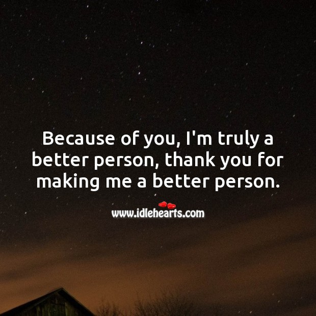 Because of you, I'm truly a better person, thank you. Thank You Quotes Image
