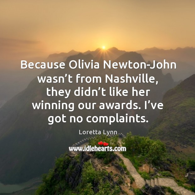 Because olivia newton-john wasn't from nashville, they didn't like her winning our awards. I've got no complaints. Loretta Lynn Picture Quote