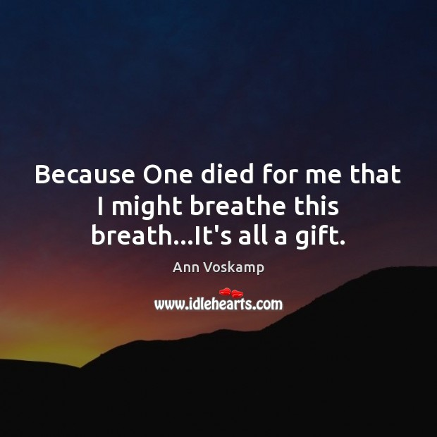 Because One died for me that I might breathe this breath…It's all a gift. Image