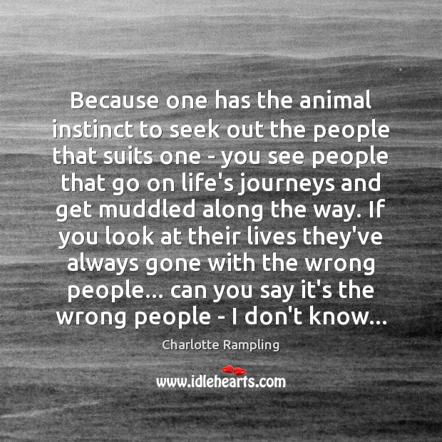 Because one has the animal instinct to seek out the people that Image