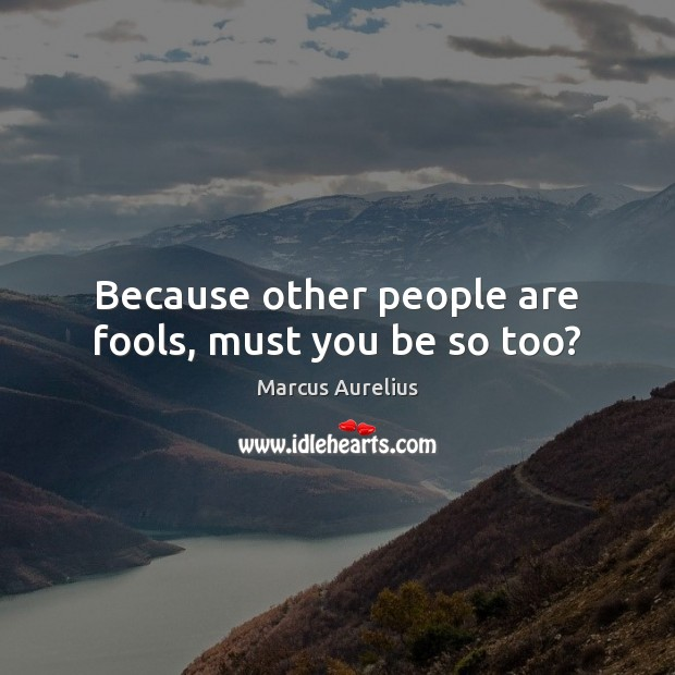 Because other people are fools, must you be so too? Image