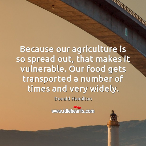 Because our agriculture is so spread out, that makes it vulnerable. Our Agriculture Quotes Image