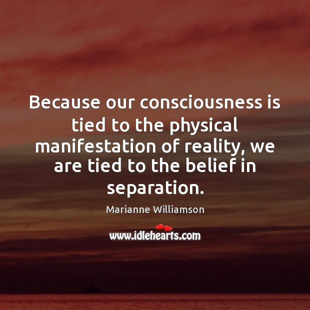 Image, Because our consciousness is tied to the physical manifestation of reality, we