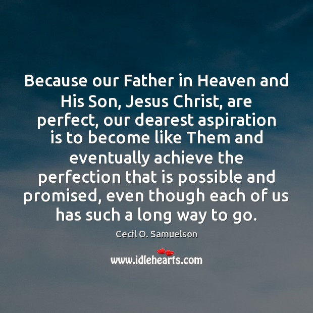 Because our Father in Heaven and His Son, Jesus Christ, are perfect, Cecil O. Samuelson Picture Quote