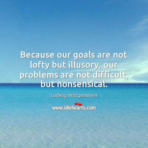 Image, Because our goals are not lofty but illusory, our problems are not