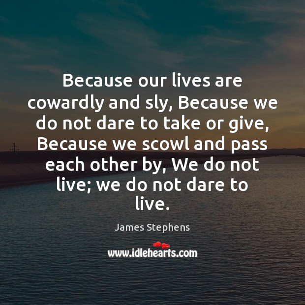 Because our lives are cowardly and sly, Because we do not dare Image
