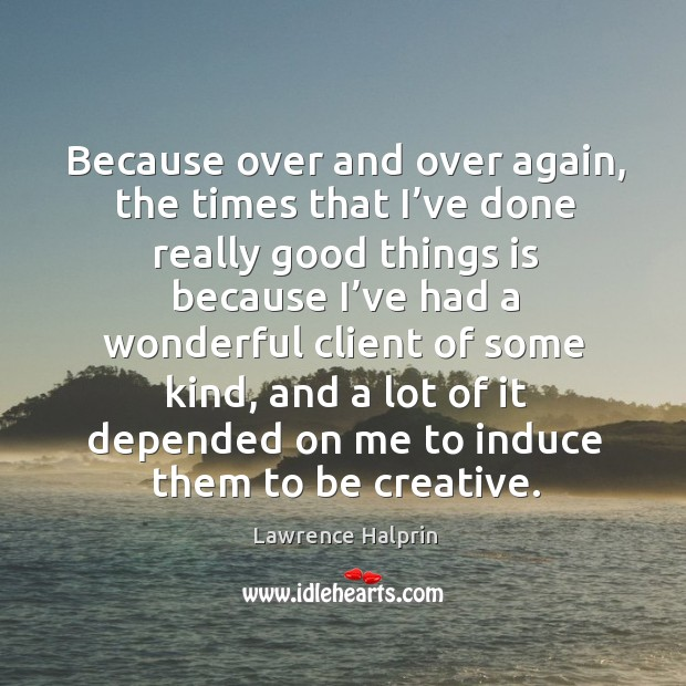 Because over and over again, the times that I've done really good things is because i've Lawrence Halprin Picture Quote