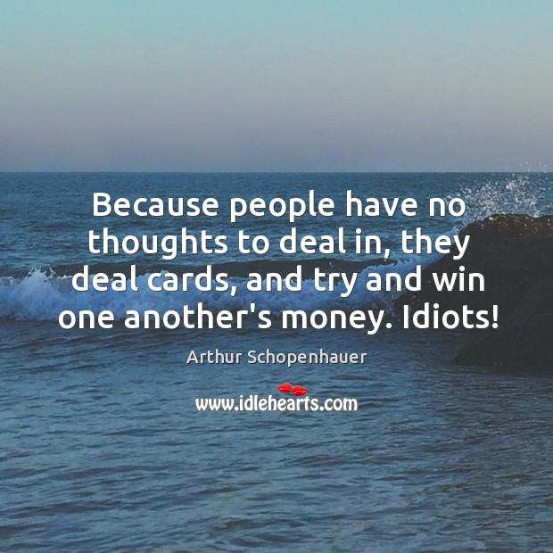 Because people have no thoughts to deal in, they deal cards, and Image