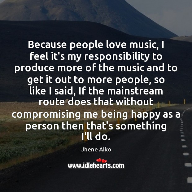 Because people love music, I feel it's my responsibility to produce more Image