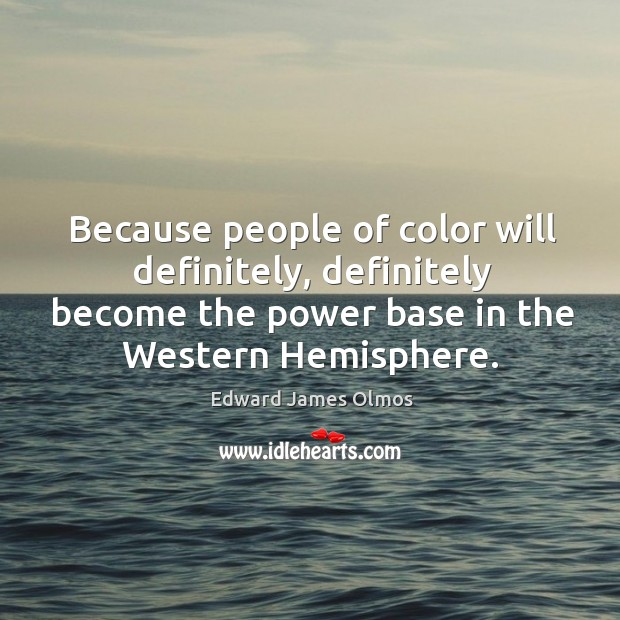 Because people of color will definitely, definitely become the power base in the western hemisphere. Image