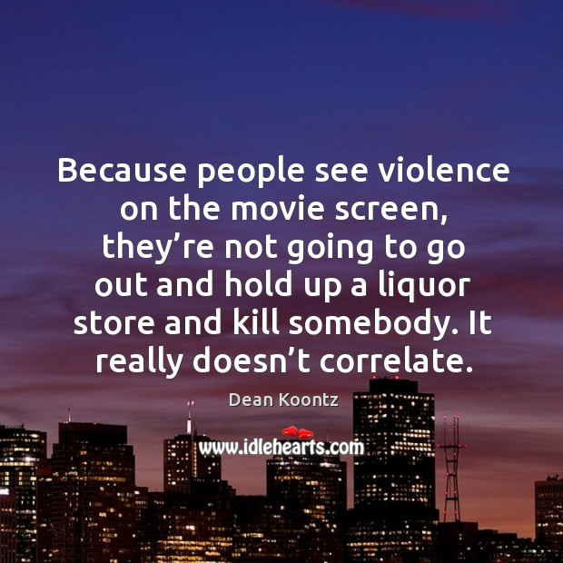 Because people see violence on the movie screen, they're not going to go out and hold up Image