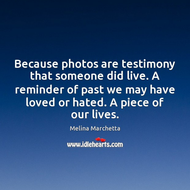Because photos are testimony that someone did live. A reminder of past Melina Marchetta Picture Quote