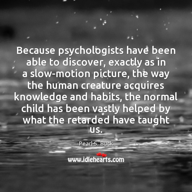 Because psychologists have been able to discover, exactly as in a slow-motion Pearl S. Buck Picture Quote