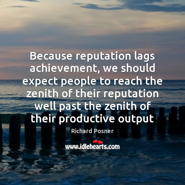 Because reputation lags achievement, we should expect people to reach the zenith Richard Posner Picture Quote