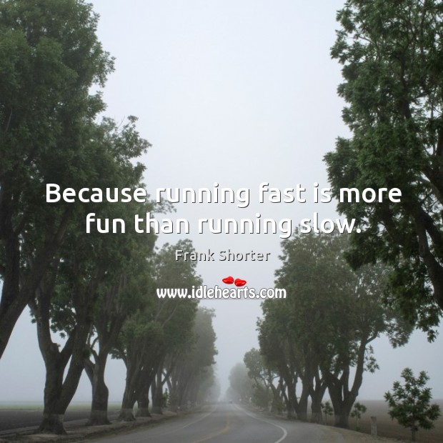 Because running fast is more fun than running slow. Image