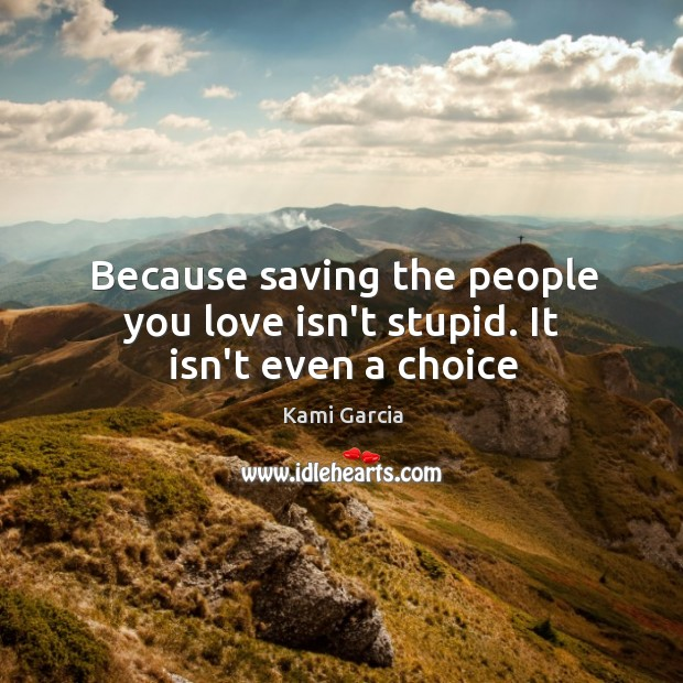 Image, Because saving the people you love isn't stupid. It isn't even a choice