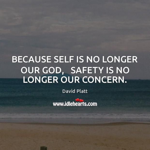 BECAUSE SELF IS NO LONGER OUR GOD,   SAFETY IS NO LONGER OUR CONCERN. Safety Quotes Image